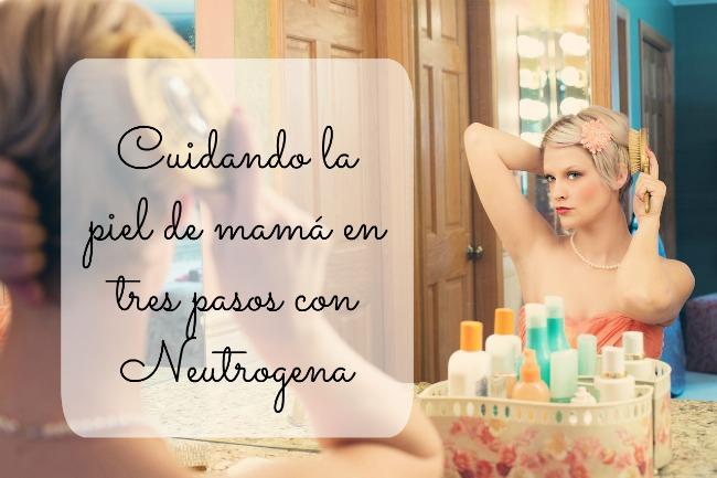 Cuidando la piel de mamá en tres pasos con Neutrogena